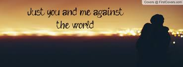 Image result for you and me against the world